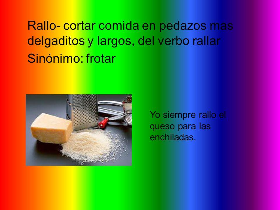 Rallo- cortar comida en pedazos mas delgaditos y largos, del verbo rallar Sinónimo: frotar Yo siempre rallo el queso para las enchiladas.