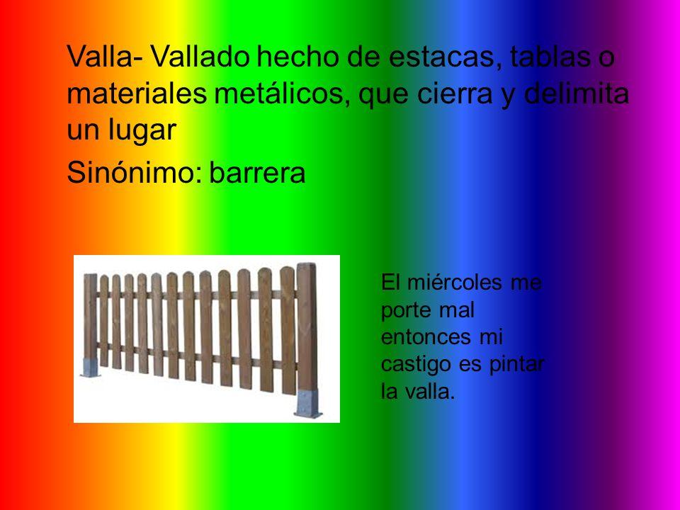 Valla- Vallado hecho de estacas, tablas o materiales metálicos, que cierra y delimita un lugar Sinónimo: barrera El miércoles me porte mal entonces mi