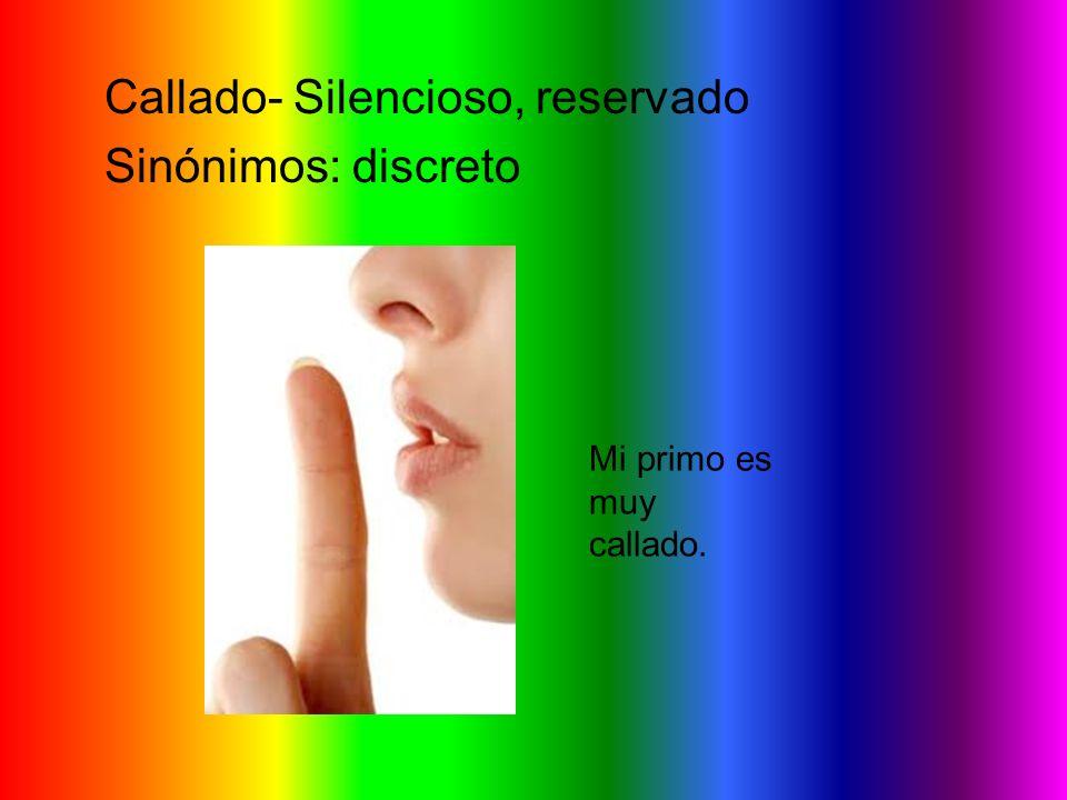Callado- Silencioso, reservado Sinónimos: discreto Mi primo es muy callado.