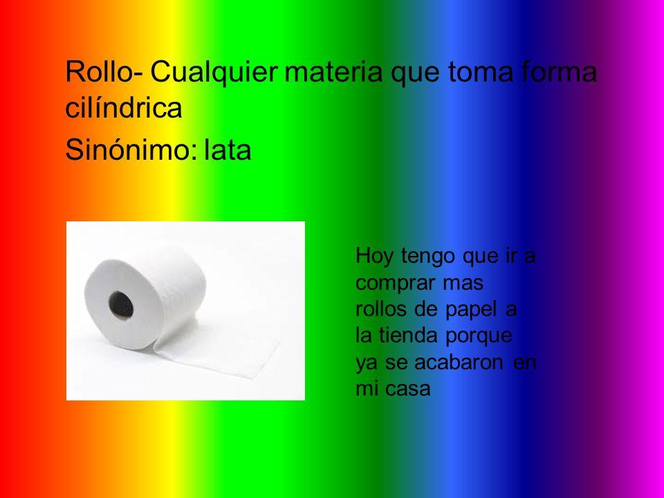 Rollo- Cualquier materia que toma forma cilíndrica Sinónimo: lata Hoy tengo que ir a comprar mas rollos de papel a la tienda porque ya se acabaron en