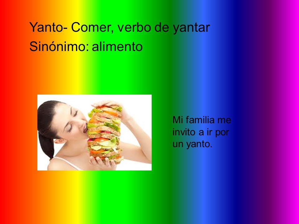 Yanto- Comer, verbo de yantar Sinónimo: alimento Mi familia me invito a ir por un yanto.