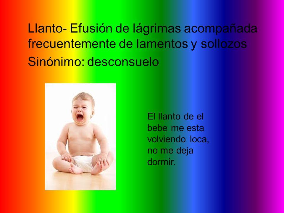 Llanto- Efusión de lágrimas acompañada frecuentemente de lamentos y sollozos Sinónimo: desconsuelo El llanto de el bebe me esta volviendo loca, no me