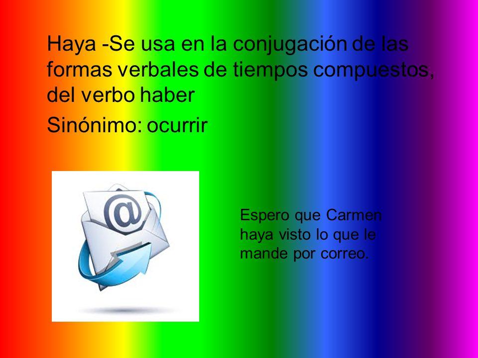 Haya -Se usa en la conjugación de las formas verbales de tiempos compuestos, del verbo haber Sinónimo: ocurrir Espero que Carmen haya visto lo que le