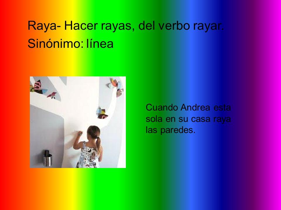Raya- Hacer rayas, del verbo rayar. Sinónimo: línea Cuando Andrea esta sola en su casa raya las paredes.