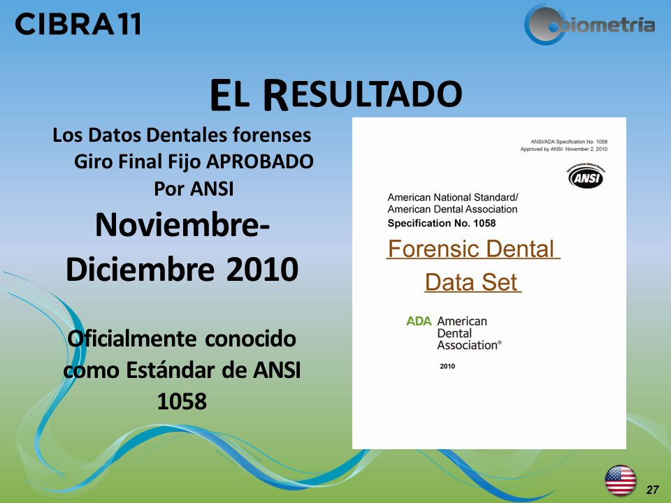 E L R ESULTADO Los Datos Dentales forenses Giro Final Fijo APROBADO Por ANSI Noviembre- Diciembre 2010 Oficialmente conocido como Estándar de ANSI 105