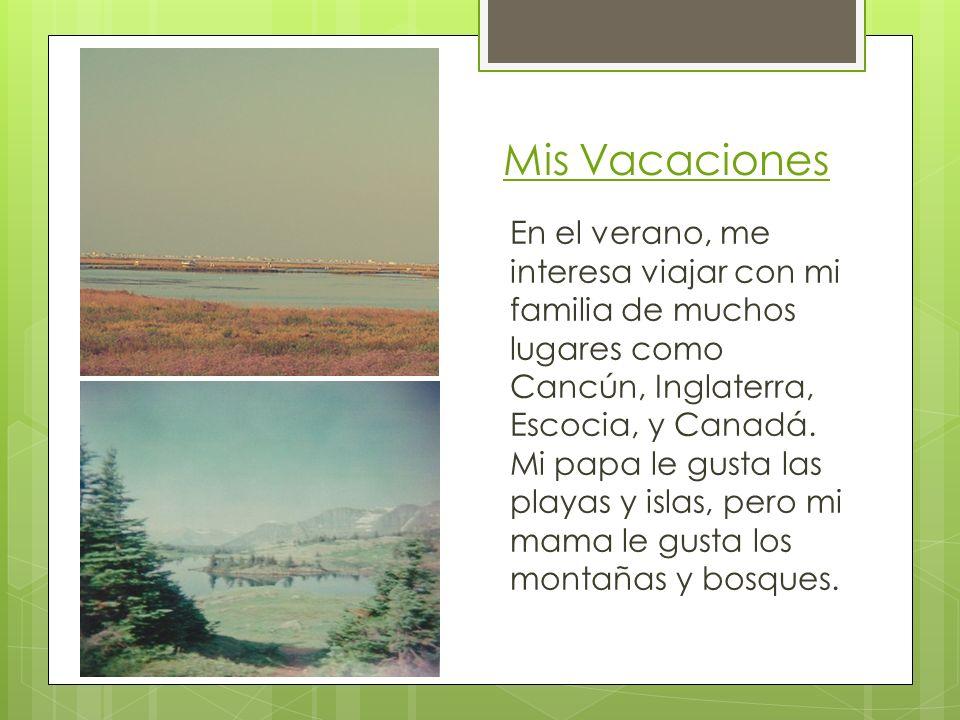 En el verano, me interesa viajar con mi familia de muchos lugares como Cancún, Inglaterra, Escocia, y Canadá. Mi papa le gusta las playas y islas, per