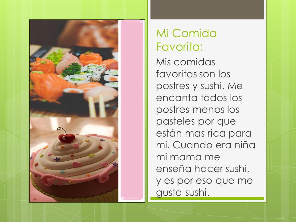Mi Comida Favorita: Mis comidas favoritas son los postres y sushi. Me encanta todos los postres menos los pasteles por que están mas rica para mi. Cua