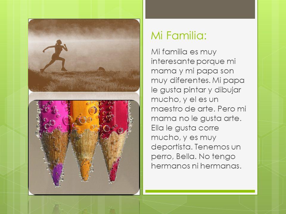 Mi Familia: Mi familia es muy interesante porque mi mama y mi papa son muy diferentes. Mi papa le gusta pintar y dibujar mucho, y el es un maestro de