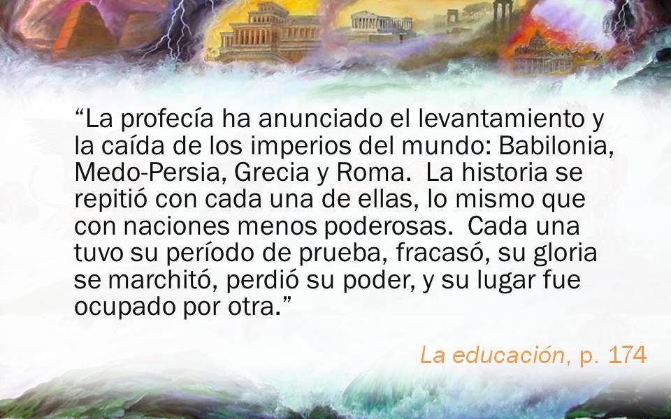 La educación, p. 174 La profecía ha anunciado el levantamiento y la caída de los imperios del mundo: Babilonia, Medo-Persia, Grecia y Roma. La histori