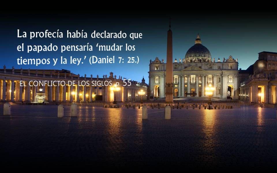 EL CONFLICTO DE LOS SIGLOS, p. 55 La profecía había declarado que el papado pensaría mudar los tiempos y la ley. (Daniel 7: 25.)
