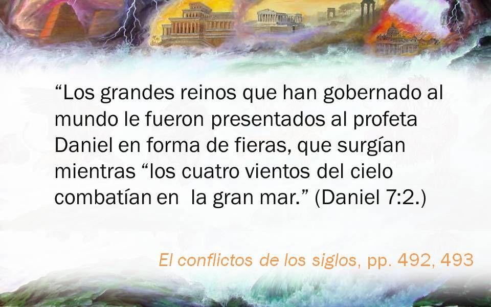 El conflictos de los siglos, pp. 492, 493 Los grandes reinos que han gobernado al mundo le fueron presentados al profeta Daniel en forma de fieras, qu