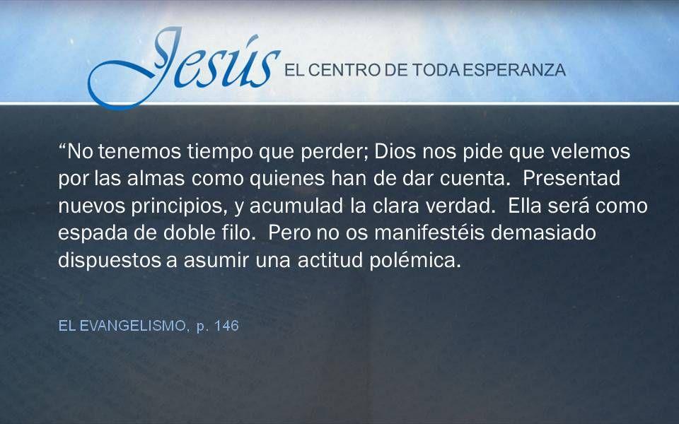 EL EVANGELISMO, p. 146 No tenemos tiempo que perder; Dios nos pide que velemos por las almas como quienes han de dar cuenta. Presentad nuevos principi
