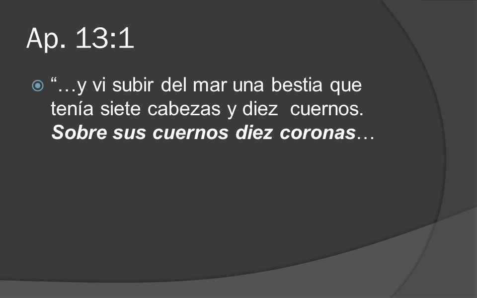 Ap. 13:1 …y vi subir del mar una bestia que tenía siete cabezas y diez cuernos. Sobre sus cuernos diez coronas…