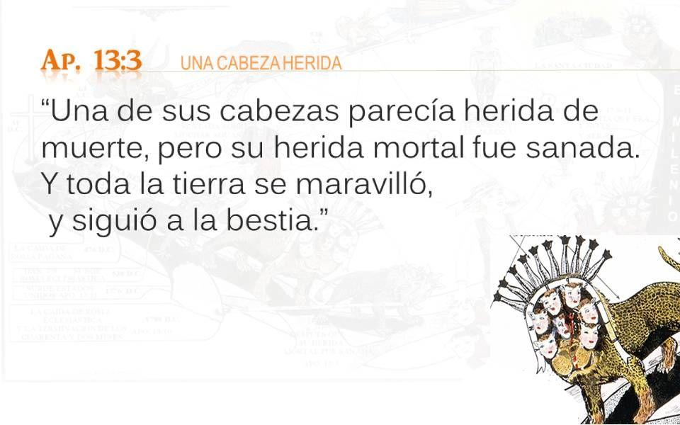 Ap. 13:3 UNA CABEZA HERIDA Una de sus cabezas parecía herida de muerte, pero su herida mortal fue sanada. Y toda la tierra se maravilló, y siguió a la