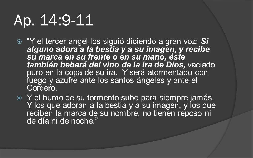 Ap. 14:9-11 Y el tercer ángel los siguió diciendo a gran voz: Si alguno adora a la bestia y a su imagen, y recibe su marca en su frente o en su mano,