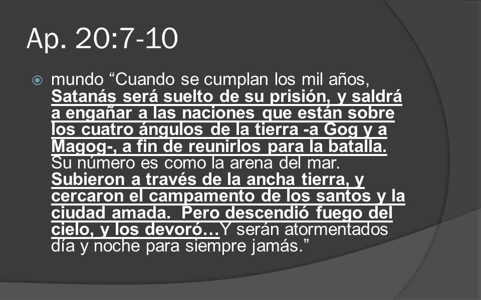 Ap. 20:7-10 mundo Cuando se cumplan los mil años, Satanás será suelto de su prisión, y saldrá a engañar a las naciones que están sobre los cuatro ángu