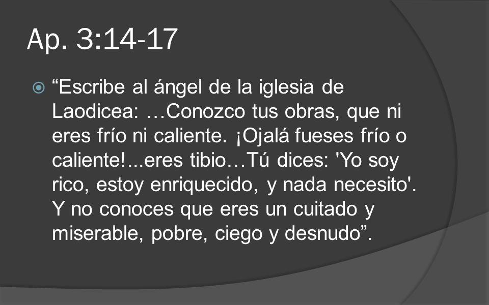 Ap. 3:14-17 Escribe al ángel de la iglesia de Laodicea: …Conozco tus obras, que ni eres frío ni caliente. ¡Ojalá fueses frío o caliente!...eres tibio…
