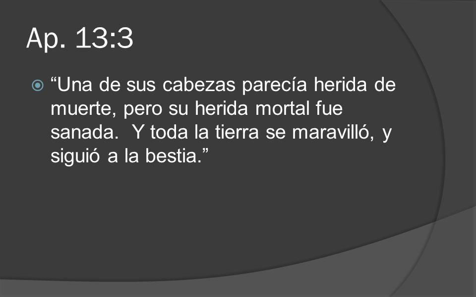 Ap. 13:3 Una de sus cabezas parecía herida de muerte, pero su herida mortal fue sanada. Y toda la tierra se maravilló, y siguió a la bestia.