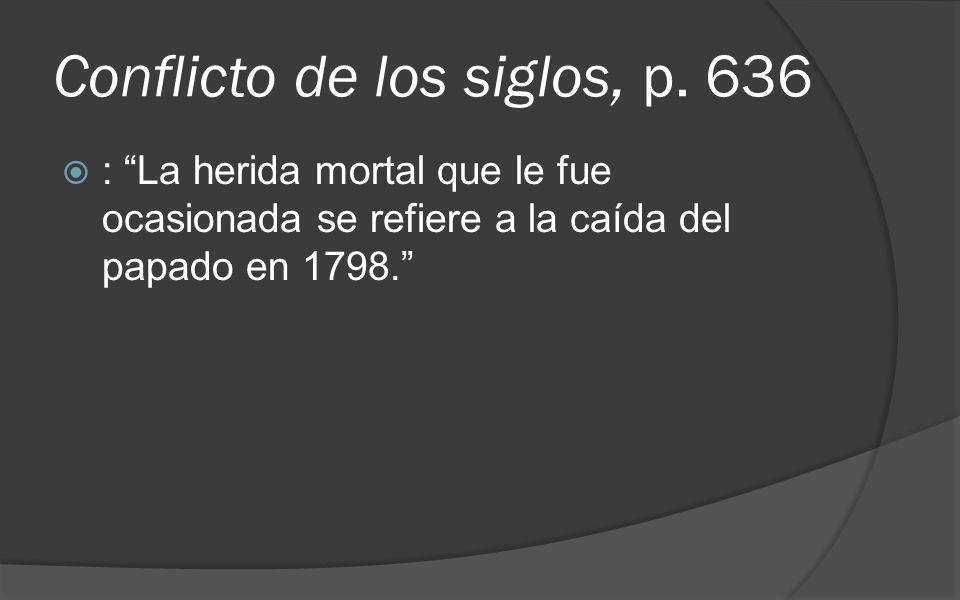 Conflicto de los siglos, p. 636 : La herida mortal que le fue ocasionada se refiere a la caída del papado en 1798.