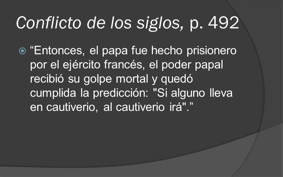 Conflicto de los siglos, p. 492 Entonces, el papa fue hecho prisionero por el ejército francés, el poder papal recibió su golpe mortal y quedó cumplid