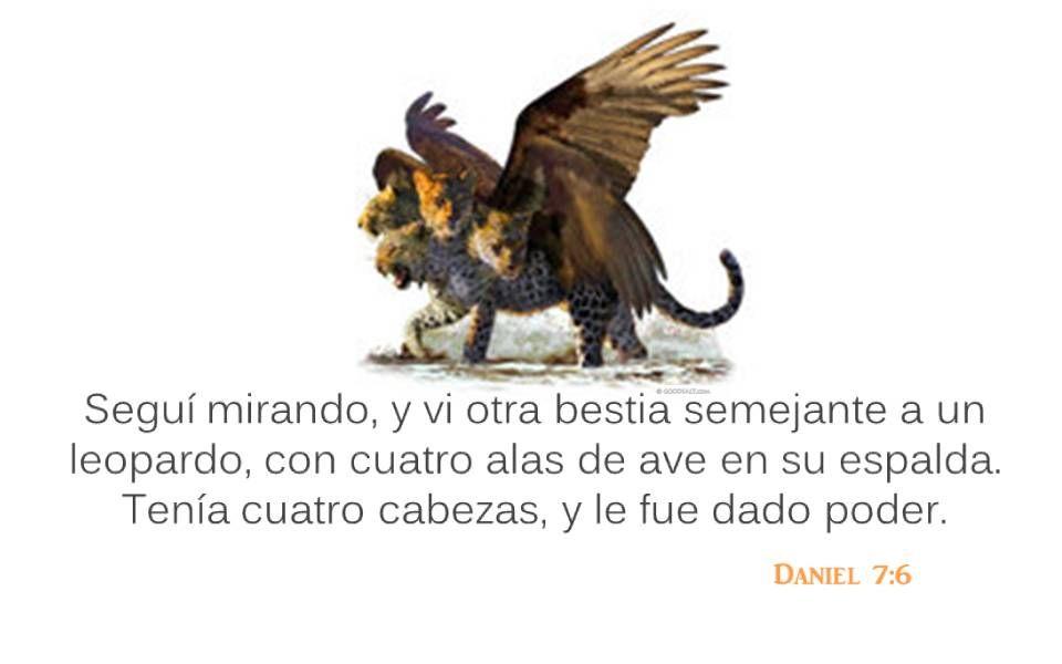 Daniel 7:6 Seguí mirando, y vi otra bestia semejante a un leopardo, con cuatro alas de ave en su espalda. Tenía cuatro cabezas, y le fue dado poder.