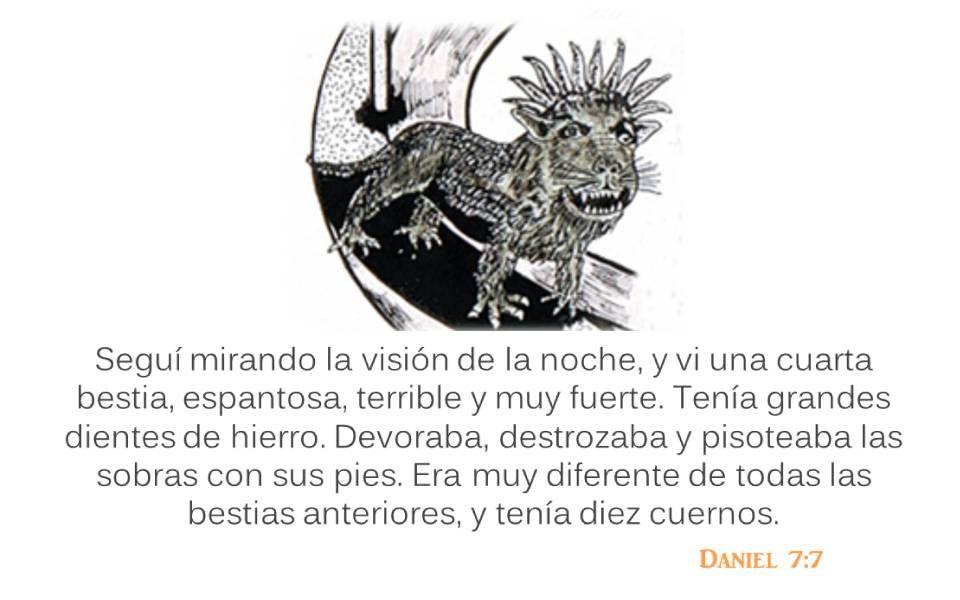 Daniel 7:7 Seguí mirando la visión de la noche, y vi una cuarta bestia, espantosa, terrible y muy fuerte. Tenía grandes dientes de hierro. Devoraba, d