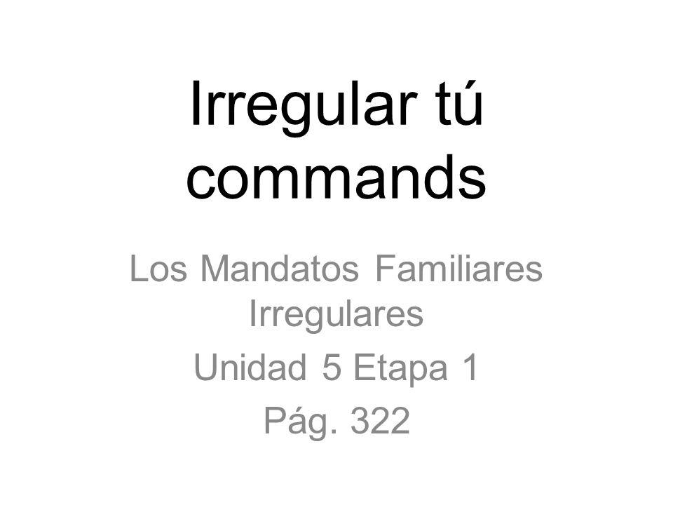 Irregular tú commands Los Mandatos Familiares Irregulares Unidad 5 Etapa 1 Pág. 322