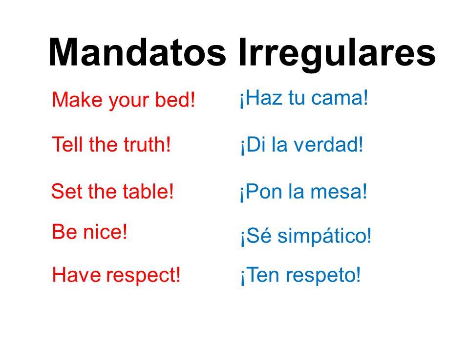 Mandatos Irregulares Make your bed.¡Haz tu cama. Tell the truth!¡Di la verdad.