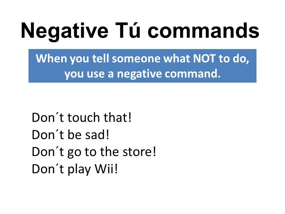 Negative Tú commands To form NEGATIVE tú commands: Take the yo form of the verb.