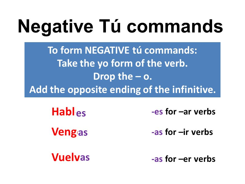 Negative Tú commands To form NEGATIVE tú commands: Take the yo form of the verb. Drop the – o. Add the opposite ending of the infinitive. Hablo Vengo