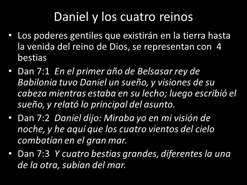 Daniel y los cuatro reinos Los poderes gentiles que existirán en la tierra hasta la venida del reino de Dios, se representan con 4 bestias Dan 7:1 En