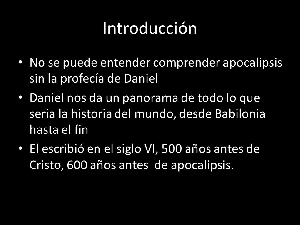 No se puede entender comprender apocalipsis sin la profecía de Daniel Daniel nos da un panorama de todo lo que seria la historia del mundo, desde Babilonia hasta el fin El escribió en el siglo VI, 500 años antes de Cristo, 600 años antes de apocalipsis.