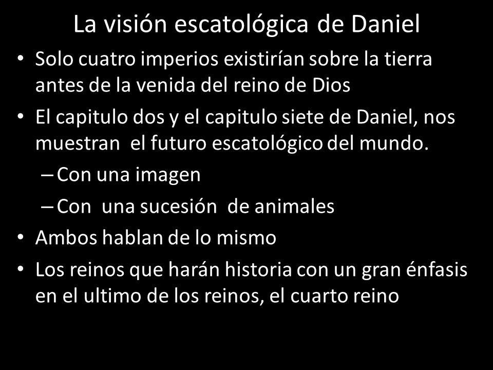 La visión escatológica de Daniel Solo cuatro imperios existirían sobre la tierra antes de la venida del reino de Dios El capitulo dos y el capitulo siete de Daniel, nos muestran el futuro escatológico del mundo.