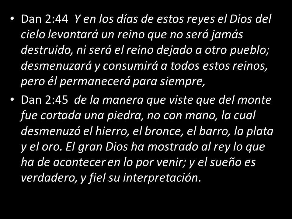 Dan 2:44 Y en los días de estos reyes el Dios del cielo levantará un reino que no será jamás destruido, ni será el reino dejado a otro pueblo; desmenu