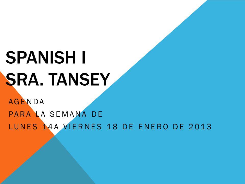 SPANISH I SRA. TANSEY AGENDA PARA LA SEMANA DE LUNES 14A VIERNES 18 DE ENERO DE 2013