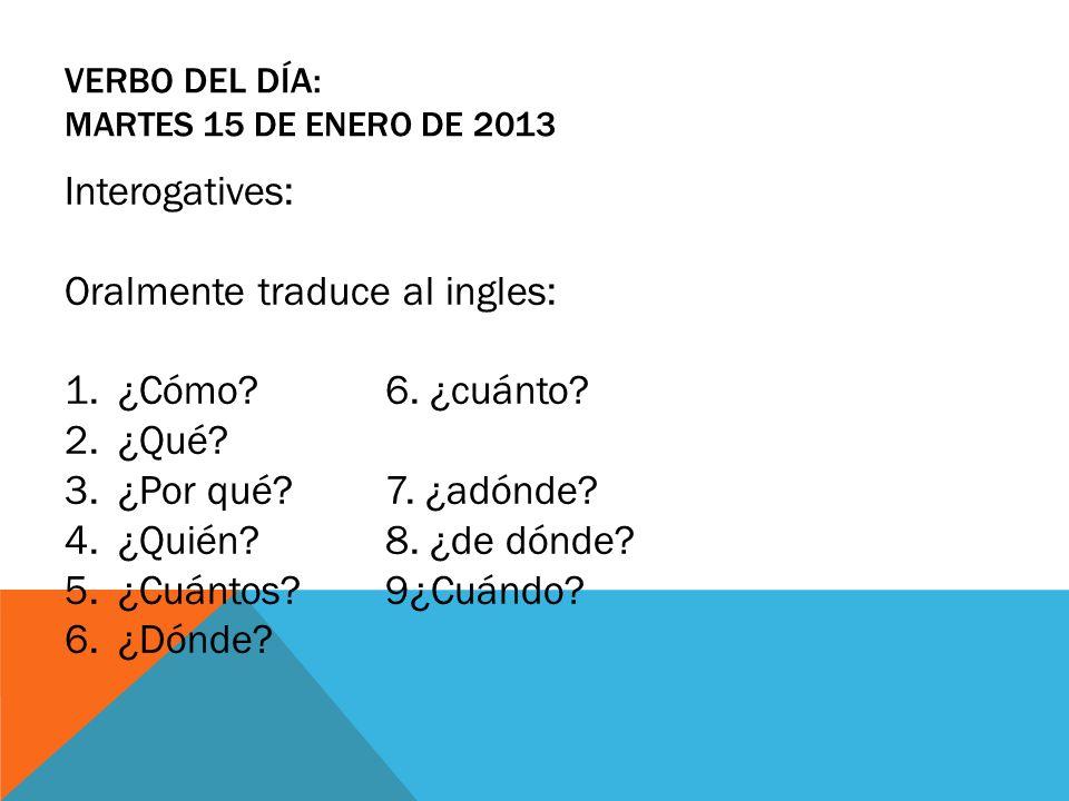 VERBO DEL DÍA: MARTES 15 DE ENERO DE 2013 Interogatives: Oralmente traduce al ingles: 1.¿Cómo?6. ¿cuánto? 2.¿Qué? 3.¿Por qué? 7. ¿adónde? 4.¿Quién? 8.