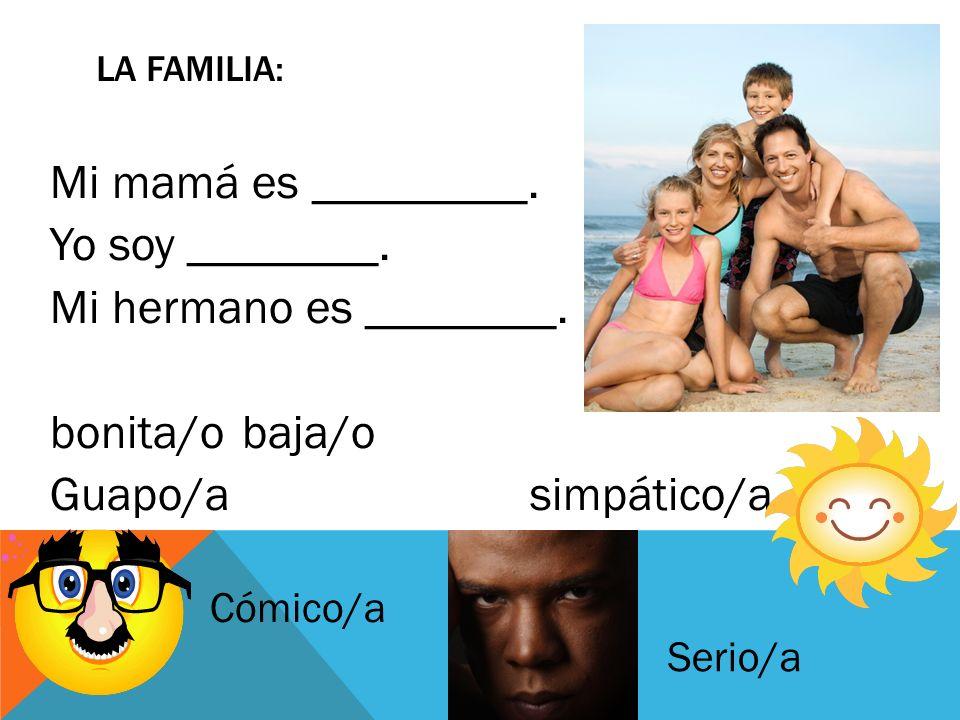 Mi mamá es _________. Yo soy ________. Mi hermano es ________. bonita/obaja/o Guapo/asimpático/a LA FAMILIA: Cómico/a Serio/a