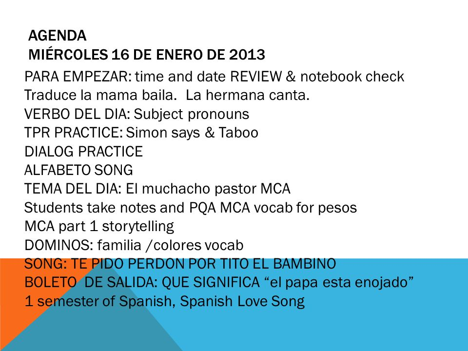 AGENDA MIÉRCOLES 16 DE ENERO DE 2013 PARA EMPEZAR: time and date REVIEW & notebook check Traduce la mama baila. La hermana canta. VERBO DEL DIA: Subje