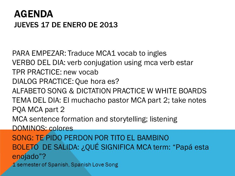 AGENDA JUEVES 17 DE ENERO DE 2013 PARA EMPEZAR: Traduce MCA1 vocab to ingles VERBO DEL DIA: verb conjugation using mca verb estar TPR PRACTICE: new vo