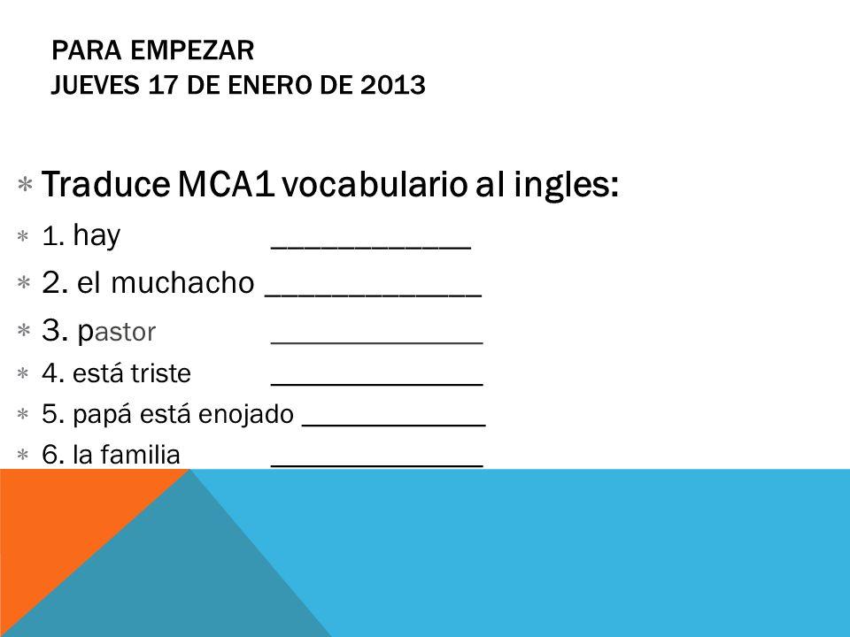PARA EMPEZAR JUEVES 17 DE ENERO DE 2013 Traduce MCA1 vocabulario al ingles: 1. hay ____________ 2. el muchacho _____________ 3. p astor ______________