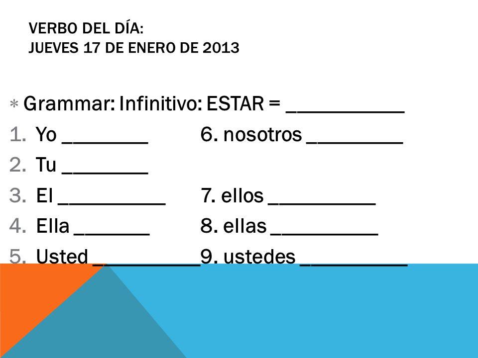 VERBO DEL DÍA: JUEVES 17 DE ENERO DE 2013 Grammar: Infinitivo: ESTAR = ___________ 1.Yo ________6. nosotros _________ 2.Tu ________ 3.El __________7.