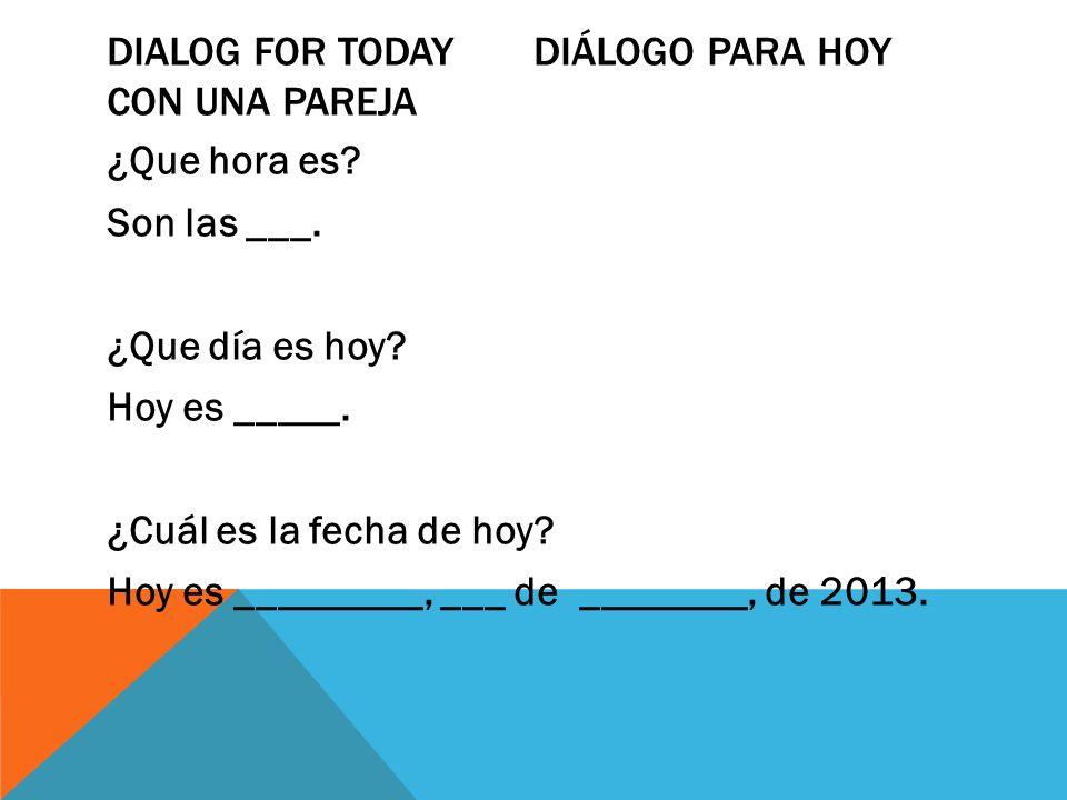 DIALOG FOR TODAYDIÁLOGO PARA HOY CON UNA PAREJA ¿Que hora es? Son las ___. ¿Que día es hoy? Hoy es _____. ¿Cuál es la fecha de hoy? Hoy es _________,