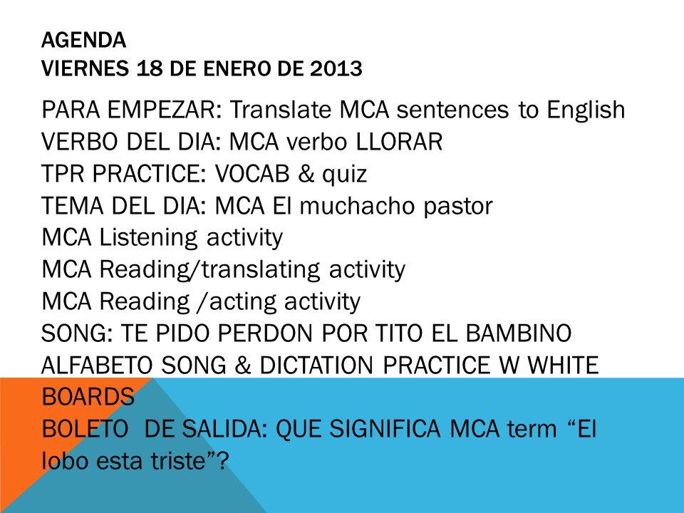 AGENDA VIERNES 18 DE ENERO DE 2013 PARA EMPEZAR: Translate MCA sentences to English VERBO DEL DIA: MCA verbo LLORAR TPR PRACTICE: VOCAB & quiz TEMA DE