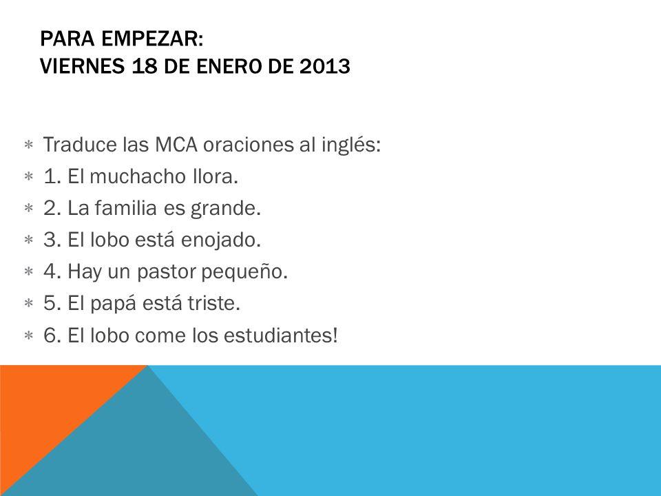 PARA EMPEZAR: VIERNES 18 DE ENERO DE 2013 Traduce las MCA oraciones al inglés: 1. El muchacho llora. 2. La familia es grande. 3. El lobo está enojado.