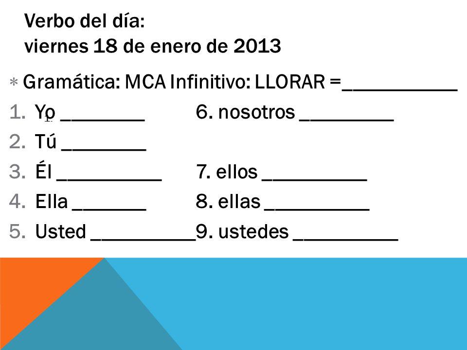 1. Verbo del día: viernes 18 de enero de 2013 Gramática: MCA Infinitivo: LLORAR =___________ 1.Yo ________6. nosotros _________ 2.Tú ________ 3.Él ___