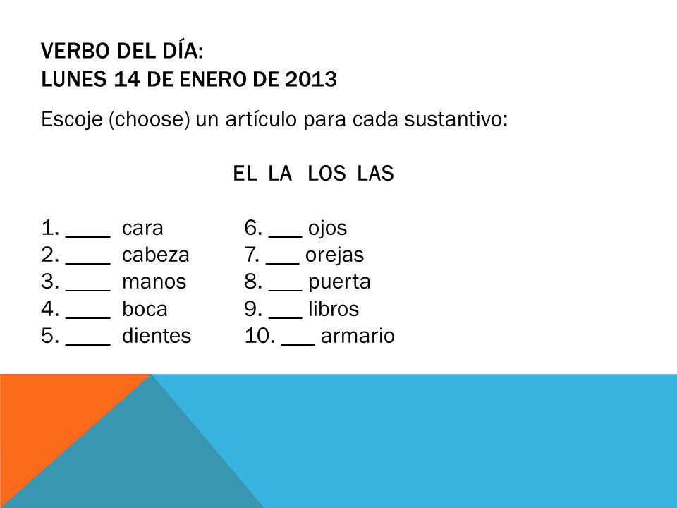 VERBO DEL DÍA: LUNES 14 DE ENERO DE 2013 Escoje (choose) un artículo para cada sustantivo: EL LA LOS LAS 1. ____ cara6. ___ ojos 2. ____ cabeza7. ___