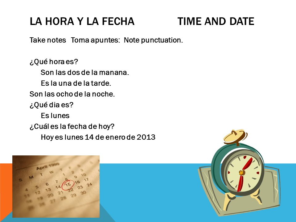 LA HORA Y LA FECHA TIME AND DATE Take notes Toma apuntes: Note punctuation. ¿Qué hora es? Son las dos de la manana. Es la una de la tarde. Son las och