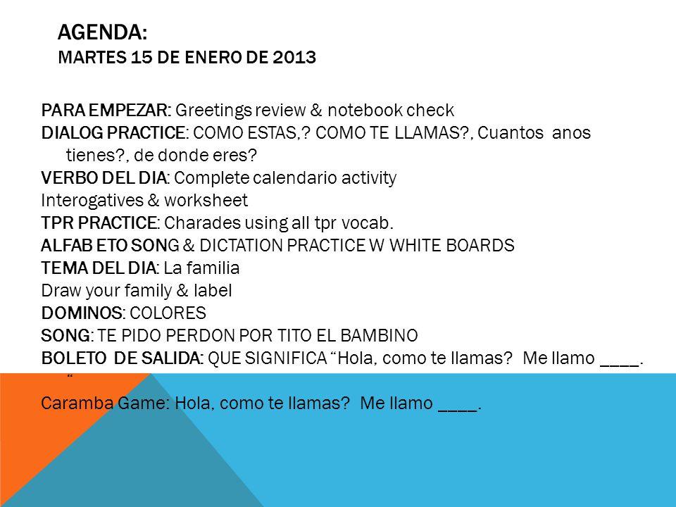 AGENDA: MARTES 15 DE ENERO DE 2013 PARA EMPEZAR: Greetings review & notebook check DIALOG PRACTICE: COMO ESTAS,? COMO TE LLAMAS?, Cuantos anos tienes?