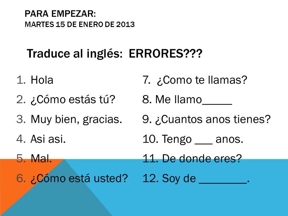PARA EMPEZAR: MARTES 15 DE ENERO DE 2013 Traduce al inglés: ERRORES??? 1.Hola7. ¿Como te llamas? 2.¿Cómo estás tú?8. Me llamo_____ 3.Muy bien, gracias