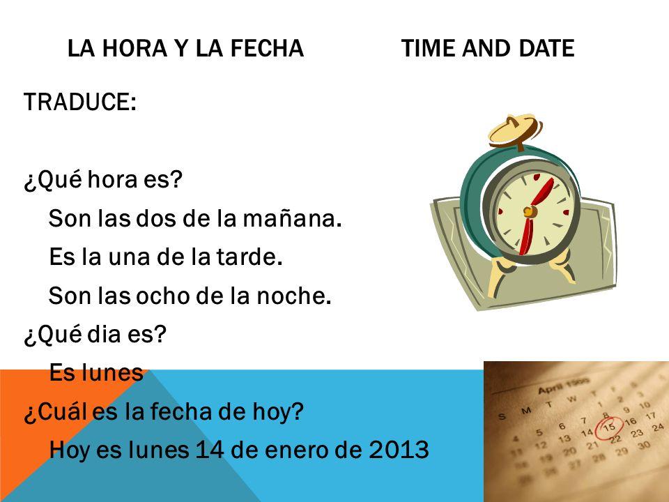 LA HORA Y LA FECHA TIME AND DATE TRADUCE: ¿Qué hora es? Son las dos de la mañana. Es la una de la tarde. Son las ocho de la noche. ¿Qué dia es? Es lun